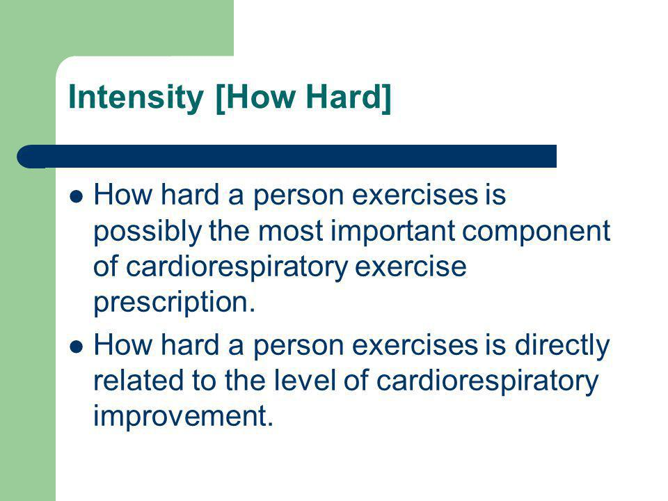 Intensity [How Hard] How hard a person exercises is possibly the most important component of cardiorespiratory exercise prescription.
